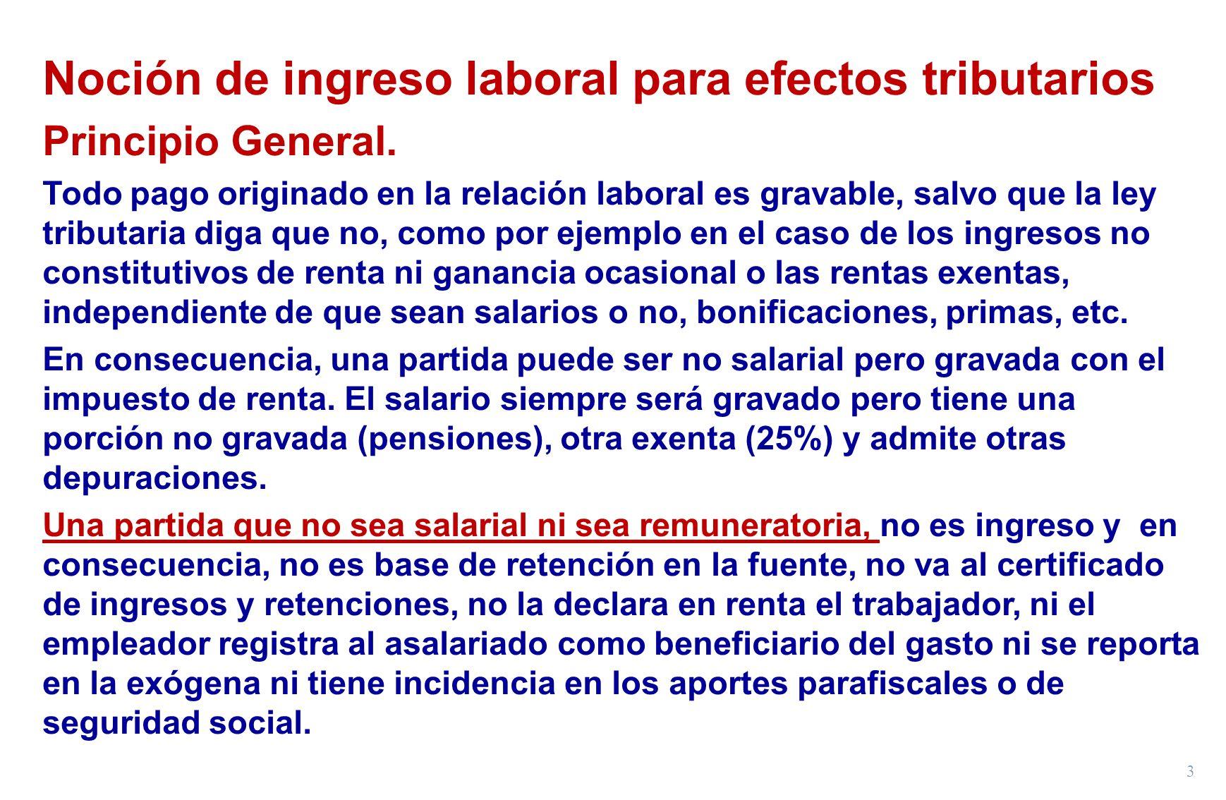 3 Noción de ingreso laboral para efectos tributarios Principio General. Todo pago originado en la relación laboral es gravable, salvo que la ley tribu