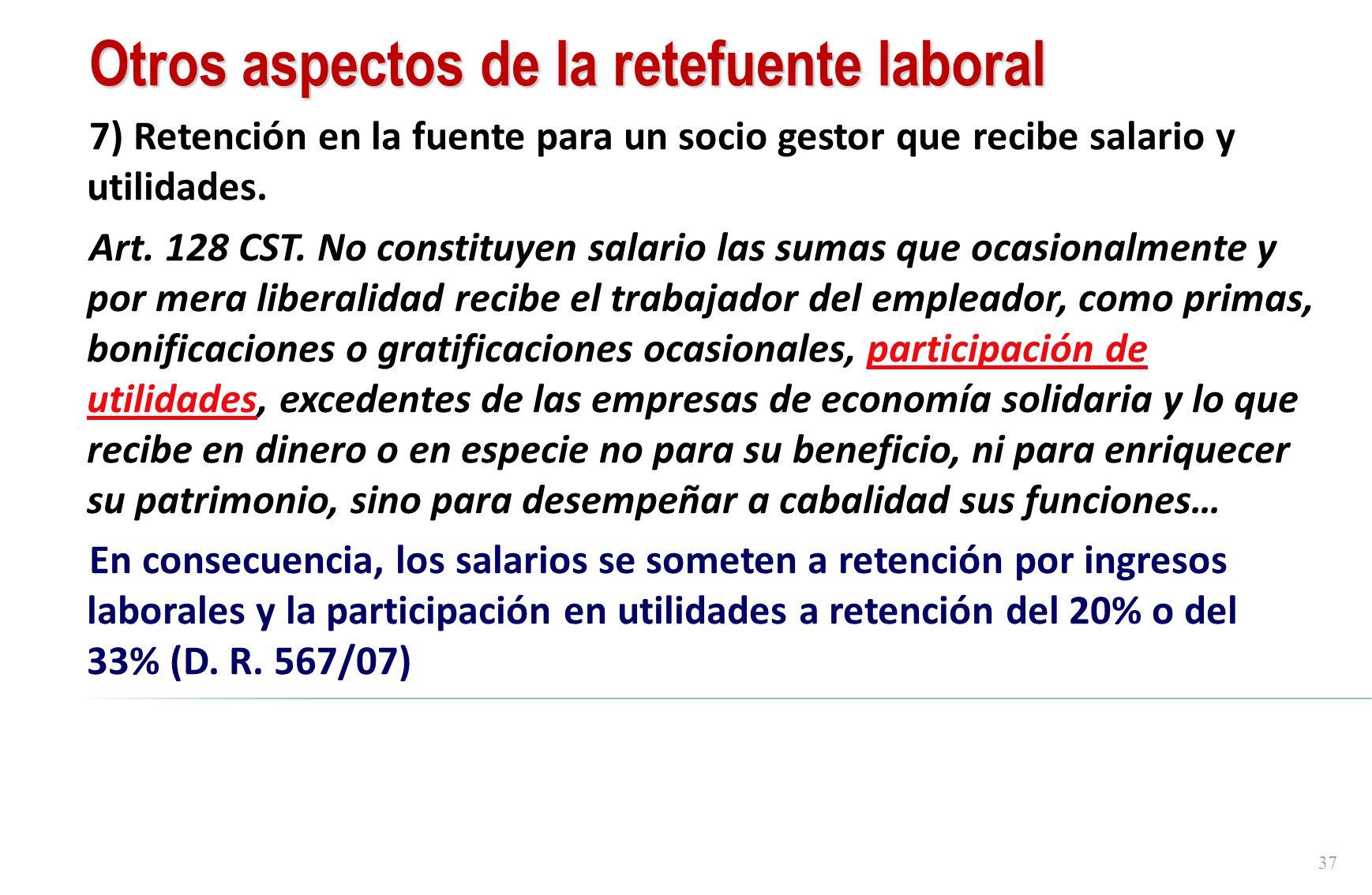 37 Otros aspectos de la retefuente laboral 7) Retención en la fuente para un socio gestor que recibe salario y utilidades. Art. 128 CST. No constituye