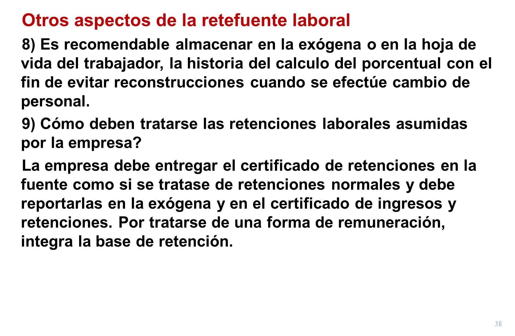 38 Otros aspectos de la retefuente laboral 8) Es recomendable almacenar en la exógena o en la hoja de vida del trabajador, la historia del calculo del