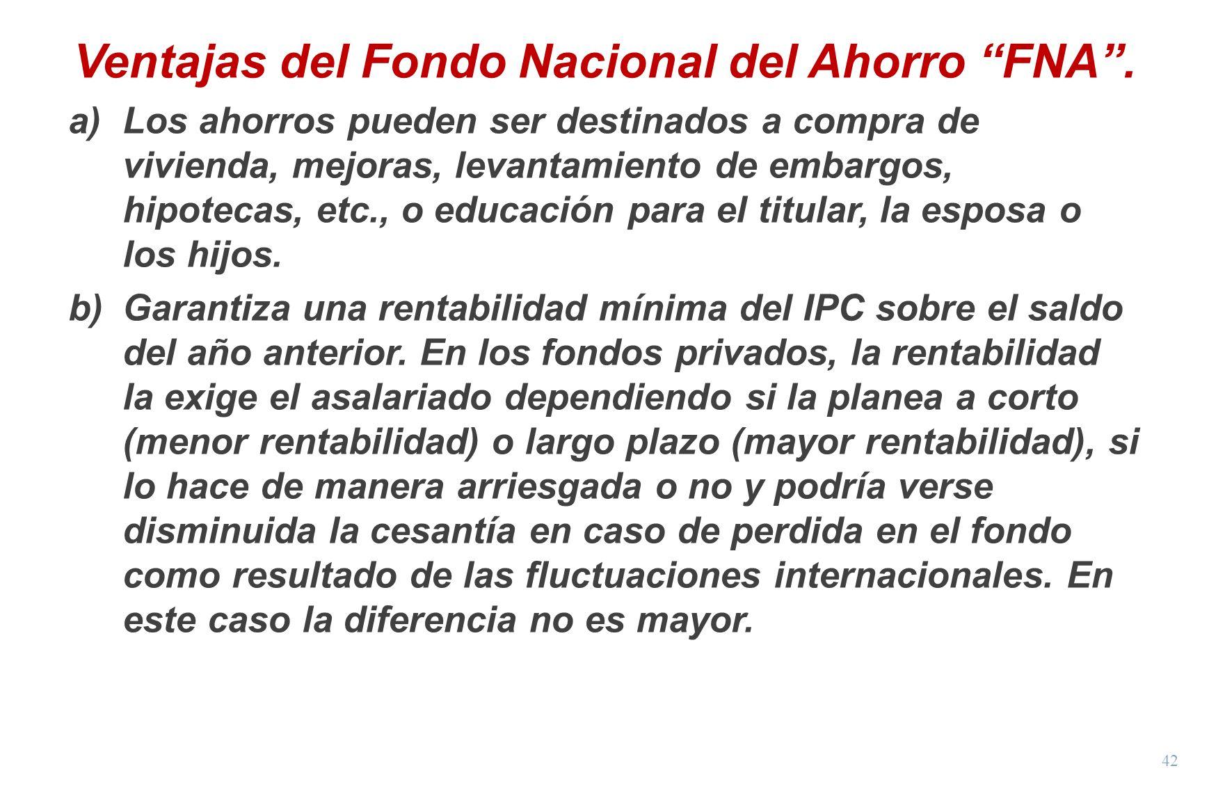 42 Ventajas del Fondo Nacional del Ahorro FNA. a)Los ahorros pueden ser destinados a compra de vivienda, mejoras, levantamiento de embargos, hipotecas