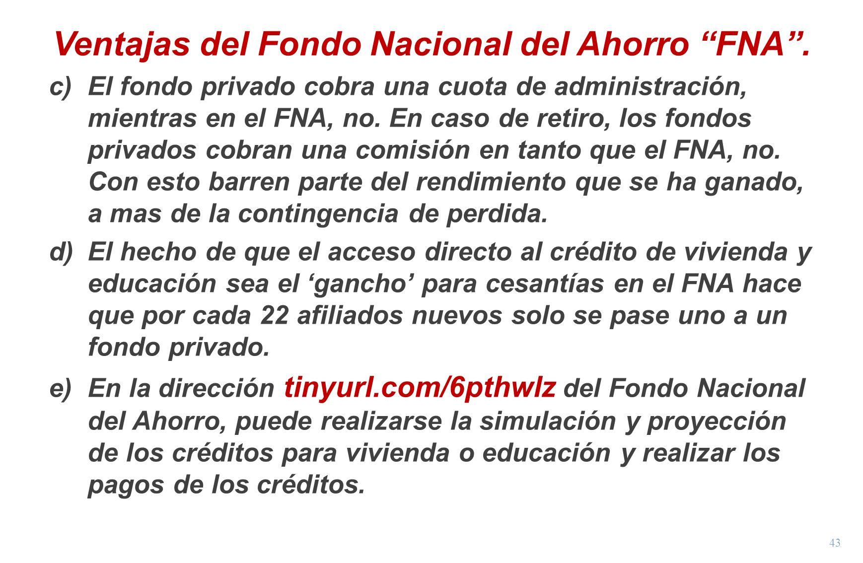 43 Ventajas del Fondo Nacional del Ahorro FNA. c)El fondo privado cobra una cuota de administración, mientras en el FNA, no. En caso de retiro, los fo