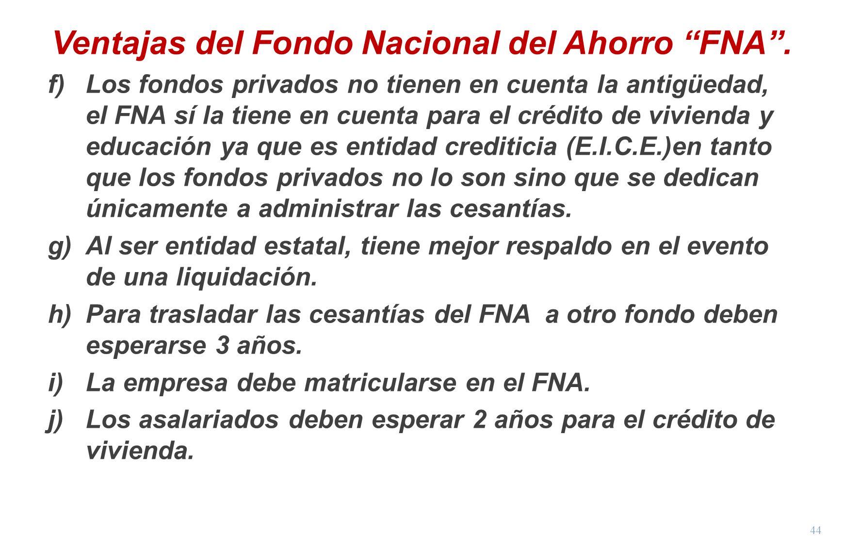 44 Ventajas del Fondo Nacional del Ahorro FNA. f)Los fondos privados no tienen en cuenta la antigüedad, el FNA sí la tiene en cuenta para el crédito d