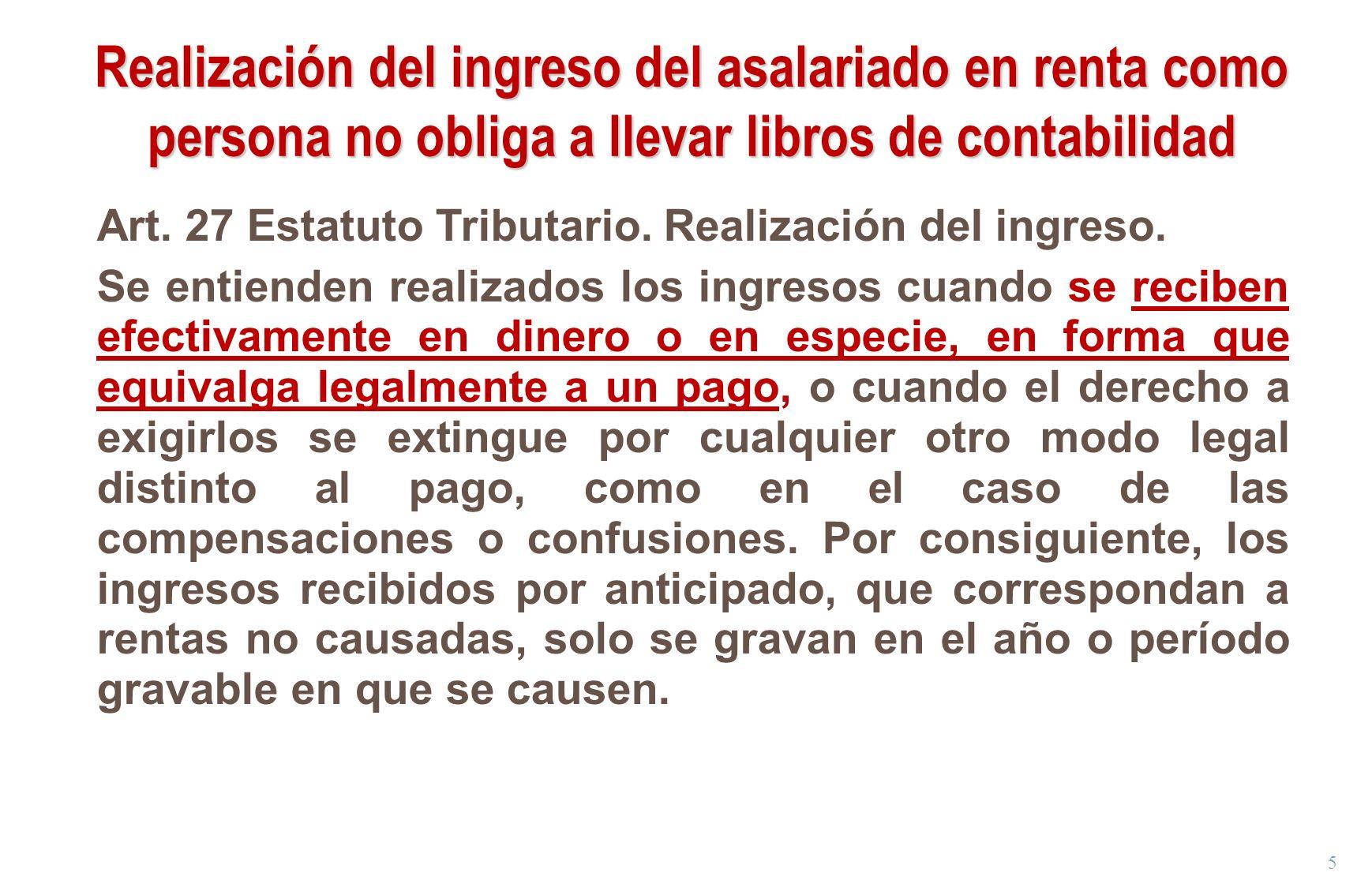 5 Realización del ingreso del asalariado en renta como persona no obliga a llevar libros de contabilidad Art. 27 Estatuto Tributario. Realización del