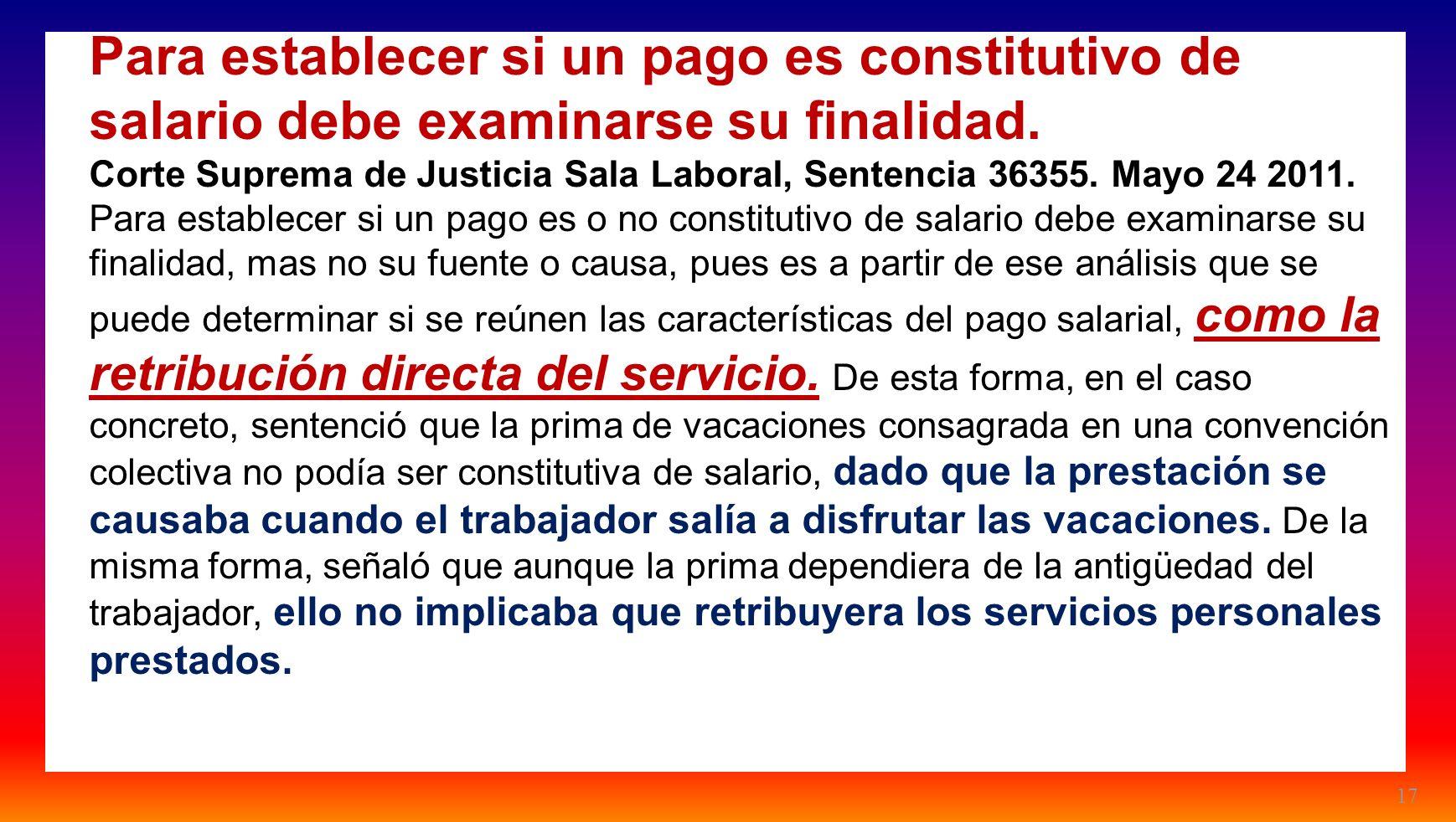 17 Para establecer si un pago es constitutivo de salario debe examinarse su finalidad. Corte Suprema de Justicia Sala Laboral, Sentencia 36355. Mayo 2