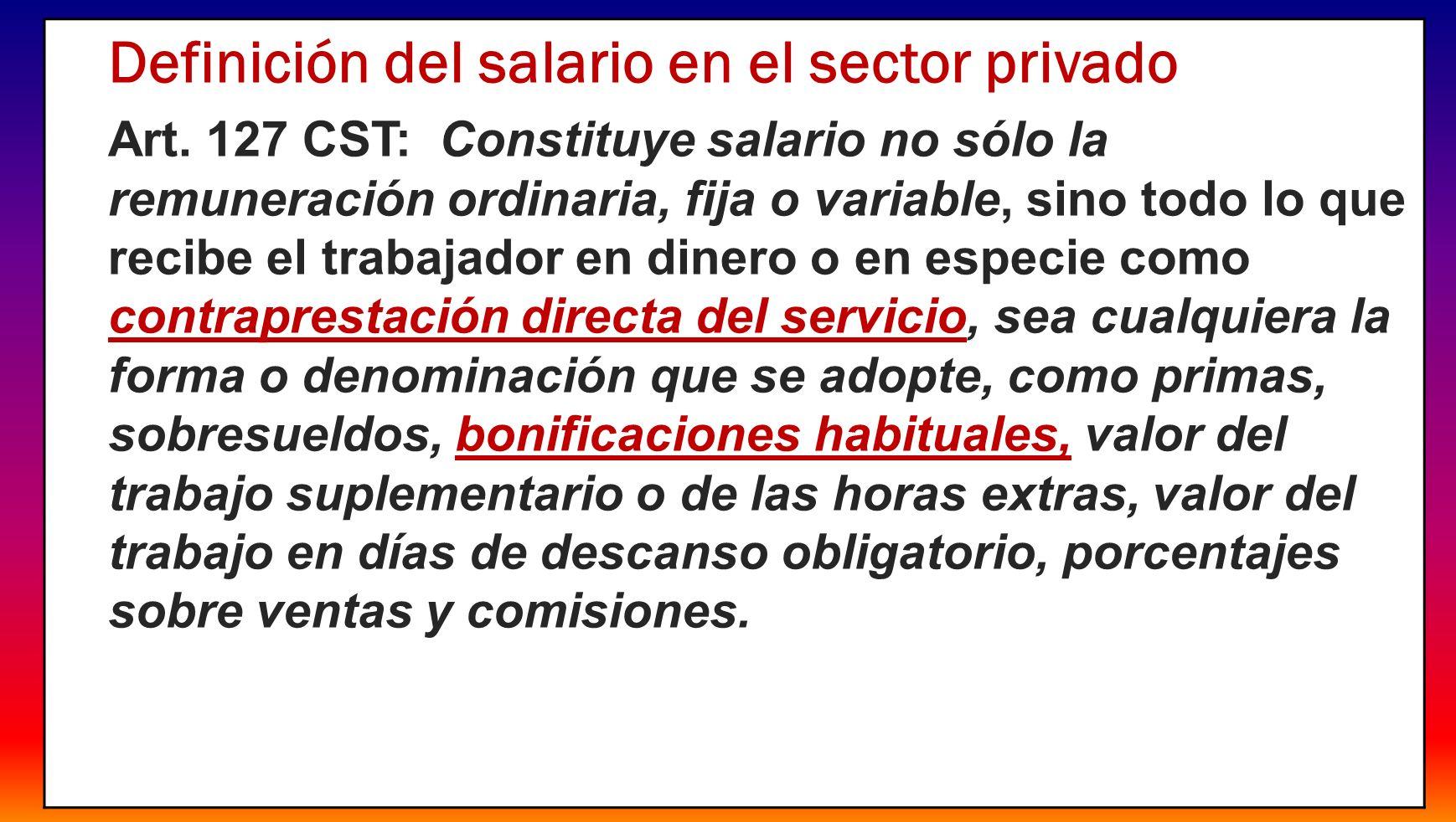 3 Definición del salario en el sector privado Art. 127 CST: Constituye salario no sólo la remuneración ordinaria, fija o variable, sino todo lo que re