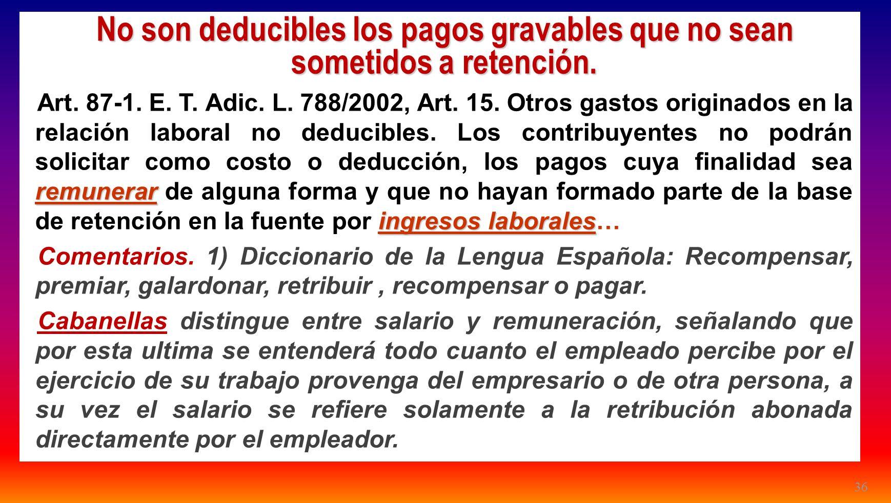 36 No son deducibles los pagos gravables que no sean sometidos a retención. remunerar ingresos laborales Art. 87-1. E. T. Adic. L. 788/2002, Art. 15.