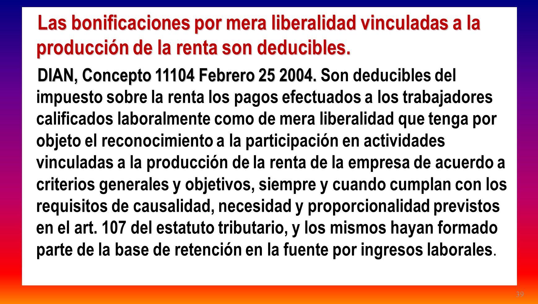 39 Las bonificaciones por mera liberalidad vinculadas a la producción de la renta son deducibles. DIAN, Concepto 11104 Febrero 25 2004. DIAN, Concepto