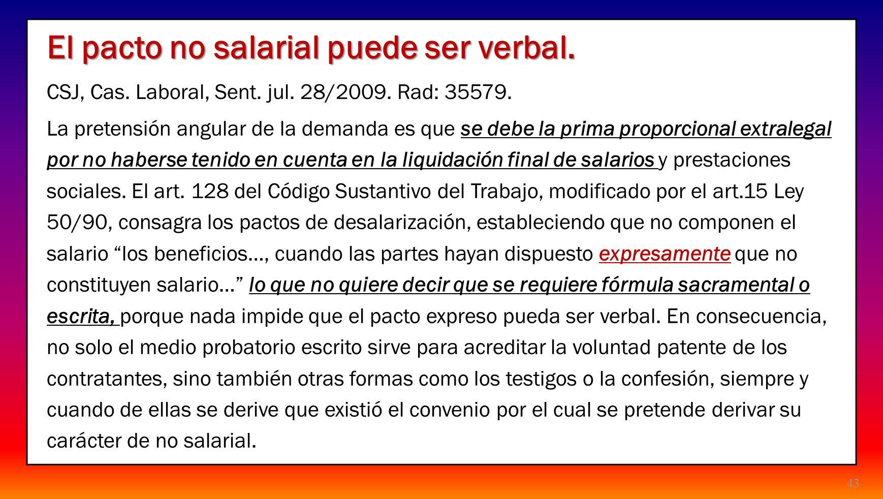 43 El pacto no salarial puede ser verbal. CSJ, Cas. Laboral, Sent. jul. 28/2009. Rad: 35579. La pretensión angular de la demanda es que se debe la pri