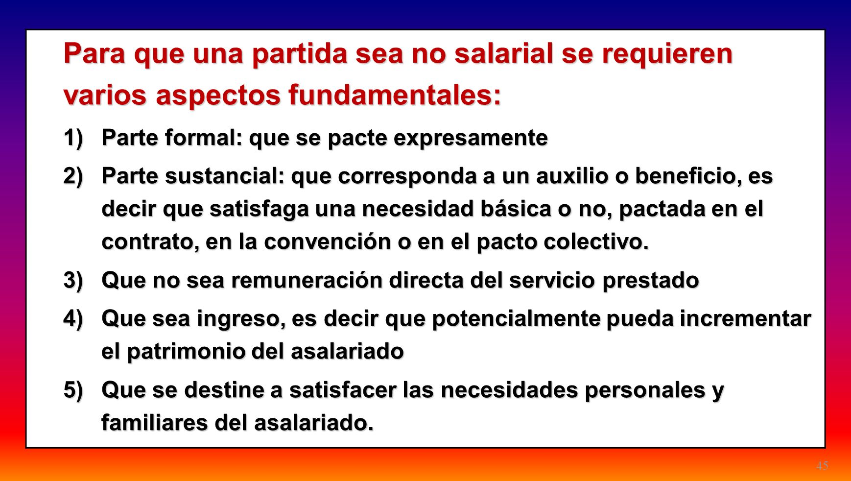 45 Para que una partida sea no salarial se requieren varios aspectos fundamentales: 1)Parte formal: que se pacte expresamente 2)Parte sustancial: que
