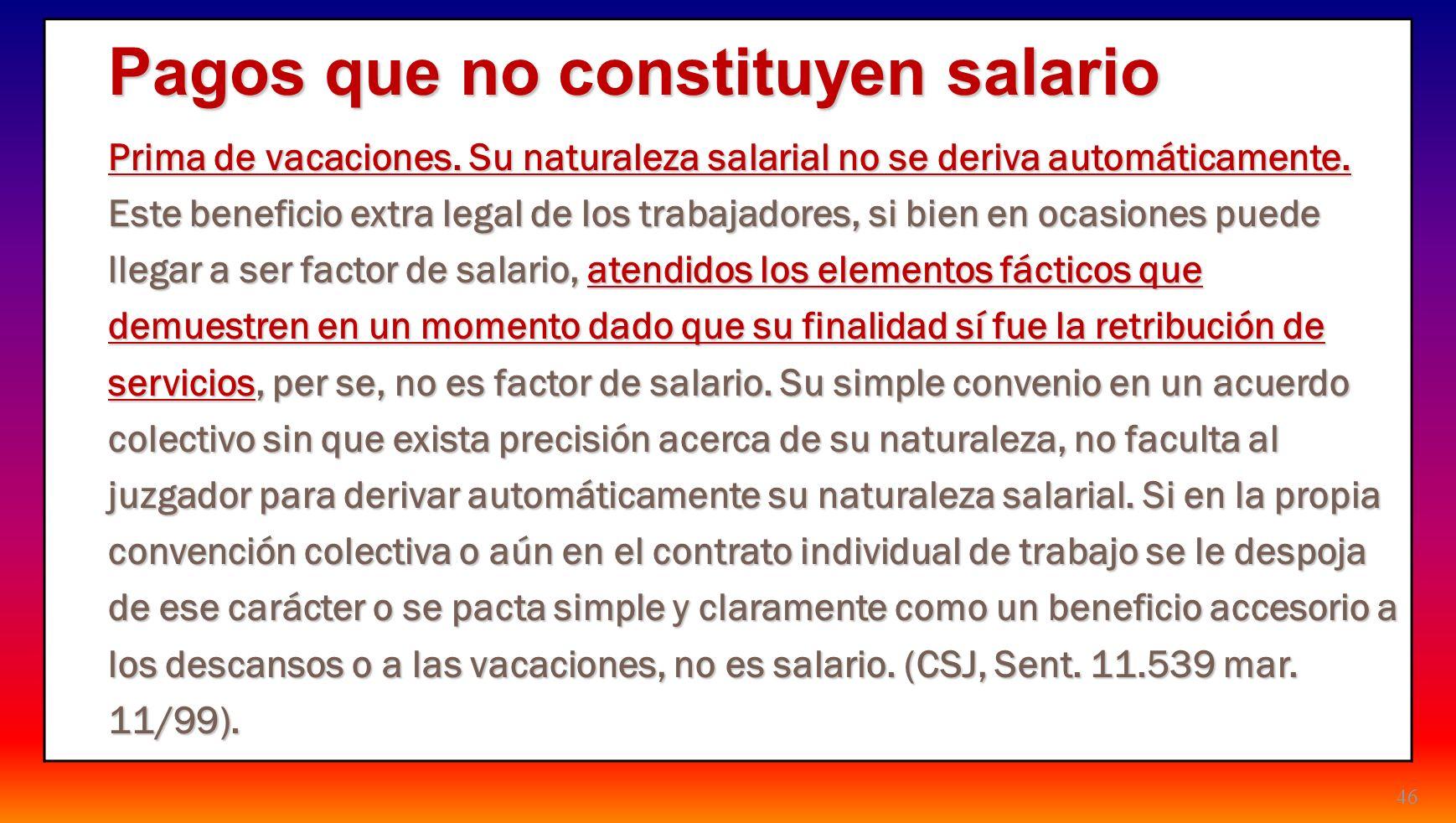 46 Pagos que no constituyen salario Prima de vacaciones. Su naturaleza salarial no se deriva automáticamente. Este beneficio extra legal de los trabaj