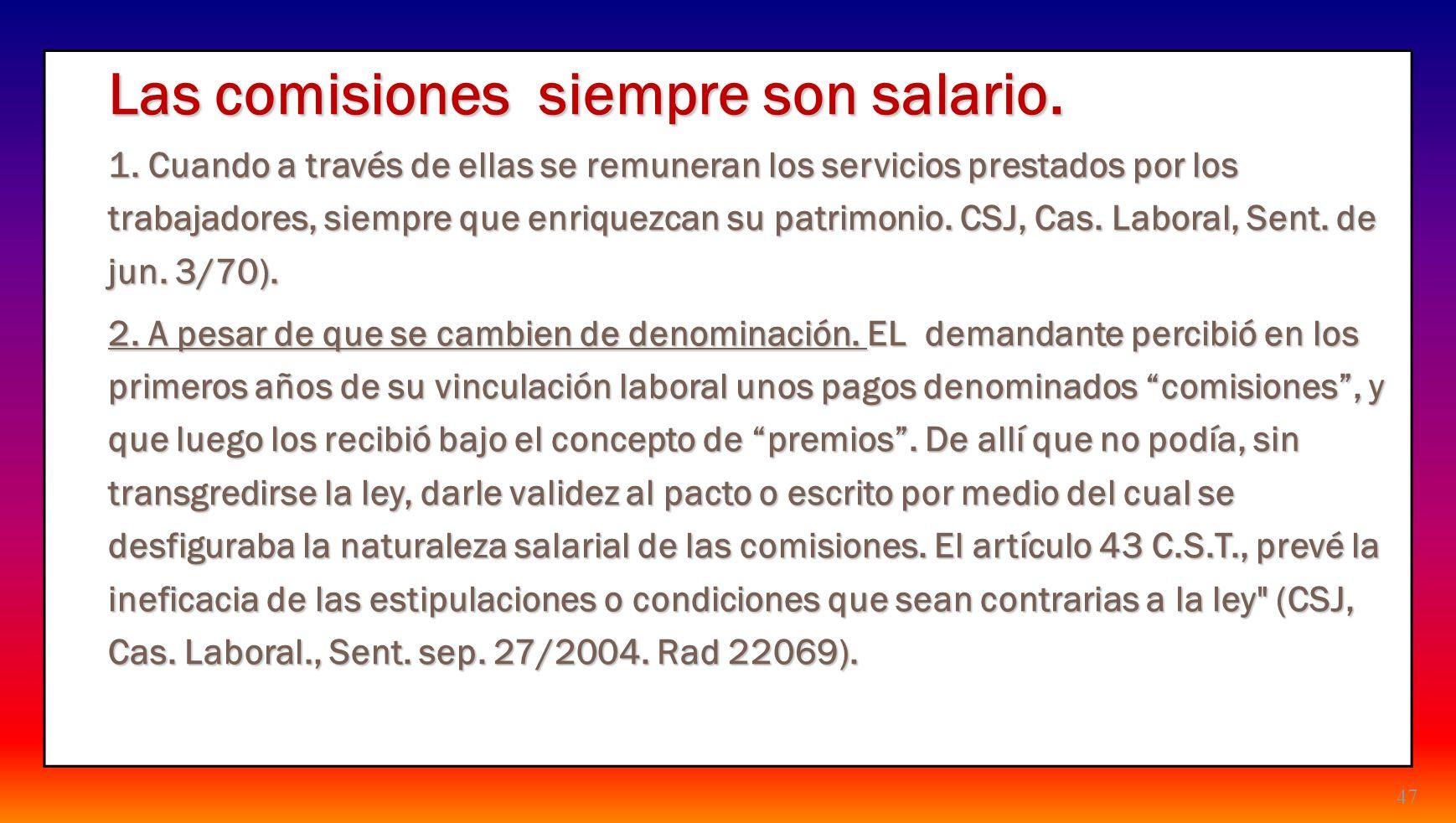 47 Las comisiones siempre son salario. 1. Cuando a través de ellas se remuneran los servicios prestados por los trabajadores, siempre que enriquezcan