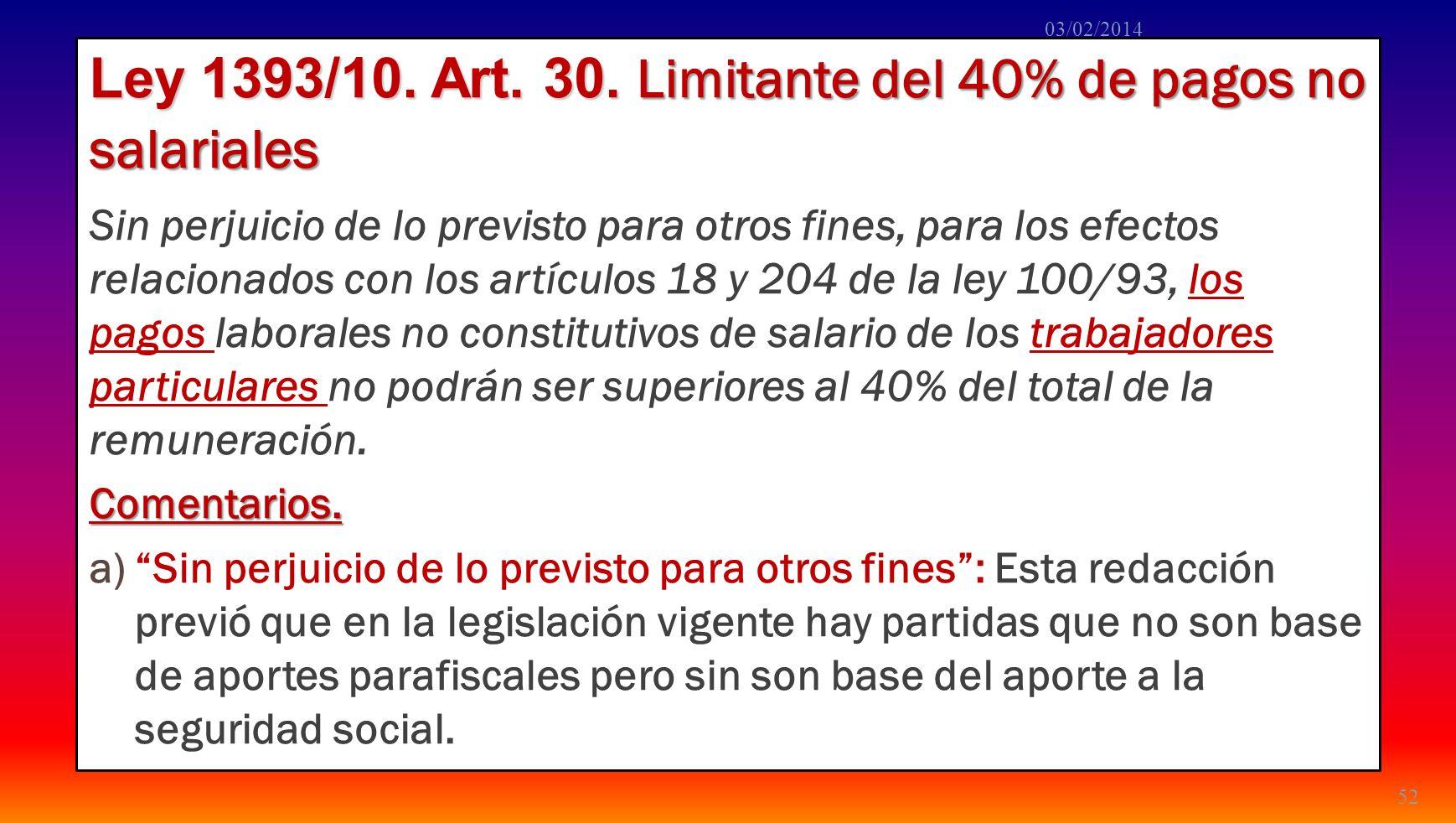 Ley 1393/10. Art. 30. Limitante del 40% de pagos no salariales Sin perjuicio de lo previsto para otros fines, para los efectos relacionados con los ar