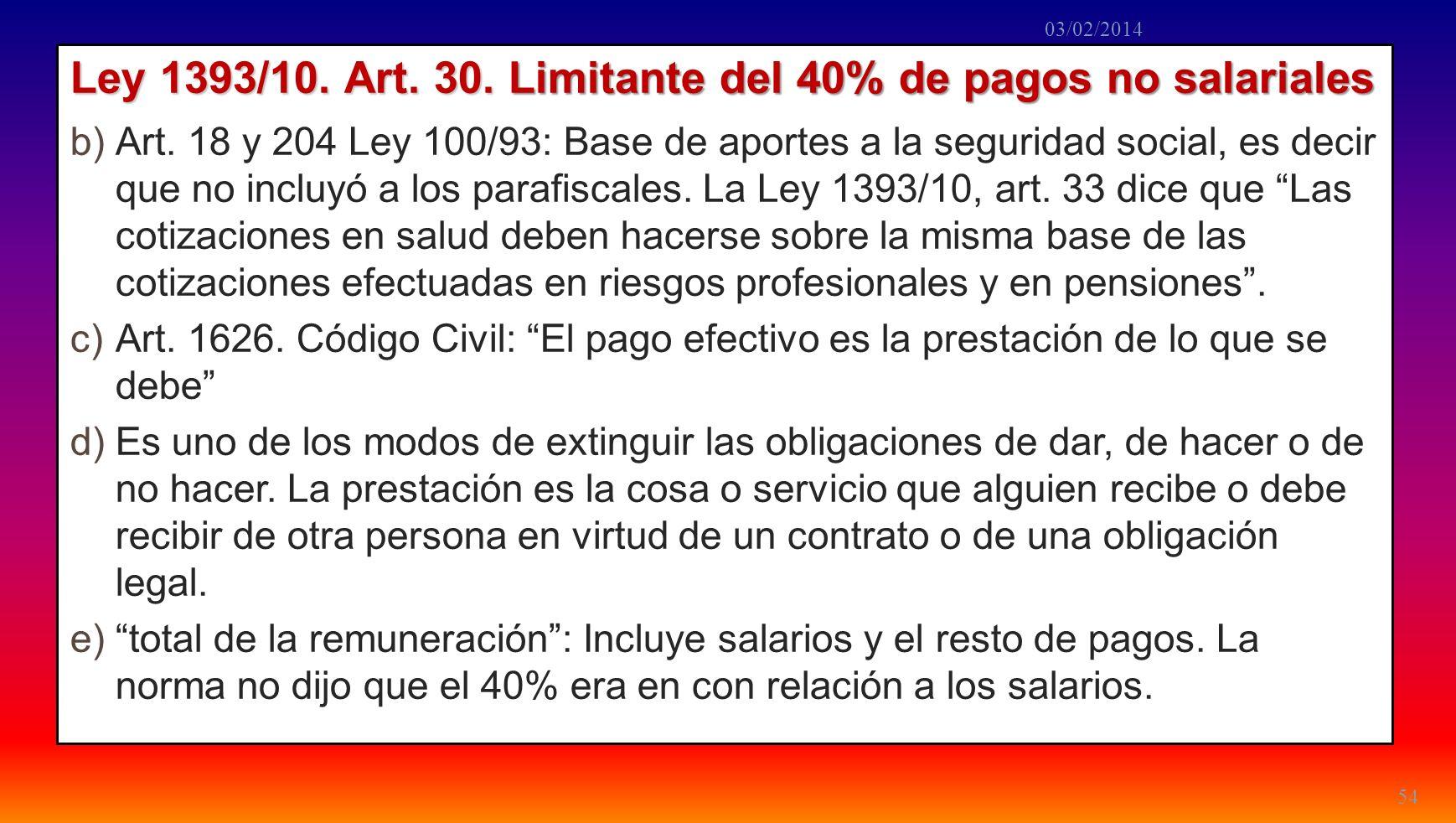 Ley 1393/10. Art. 30. Limitante del 40% de pagos no salariales b)Art. 18 y 204 Ley 100/93: Base de aportes a la seguridad social, es decir que no incl