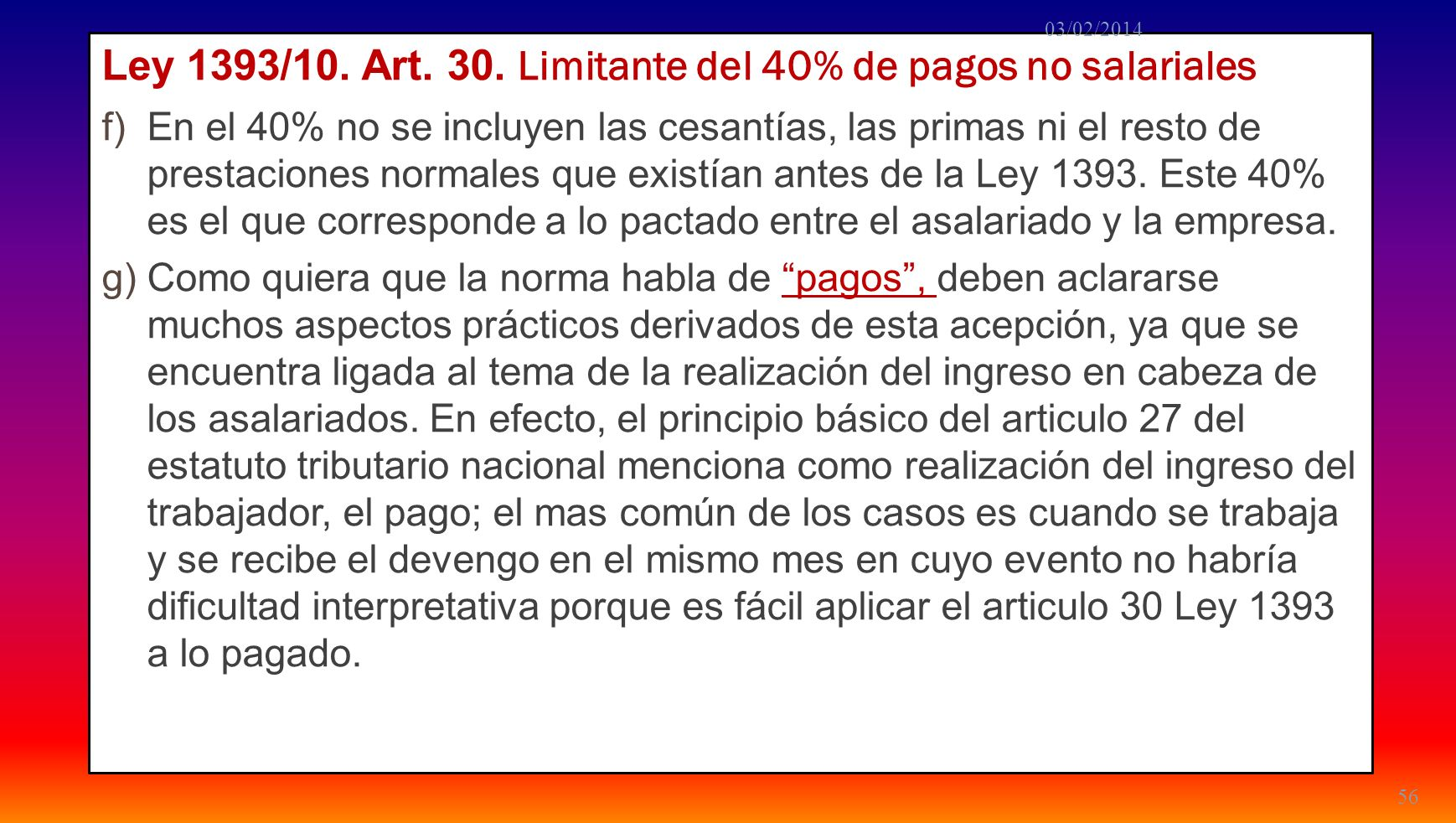 Ley 1393/10. Art. 30. Limitante del 40% de pagos no salariales f)En el 40% no se incluyen las cesantías, las primas ni el resto de prestaciones normal