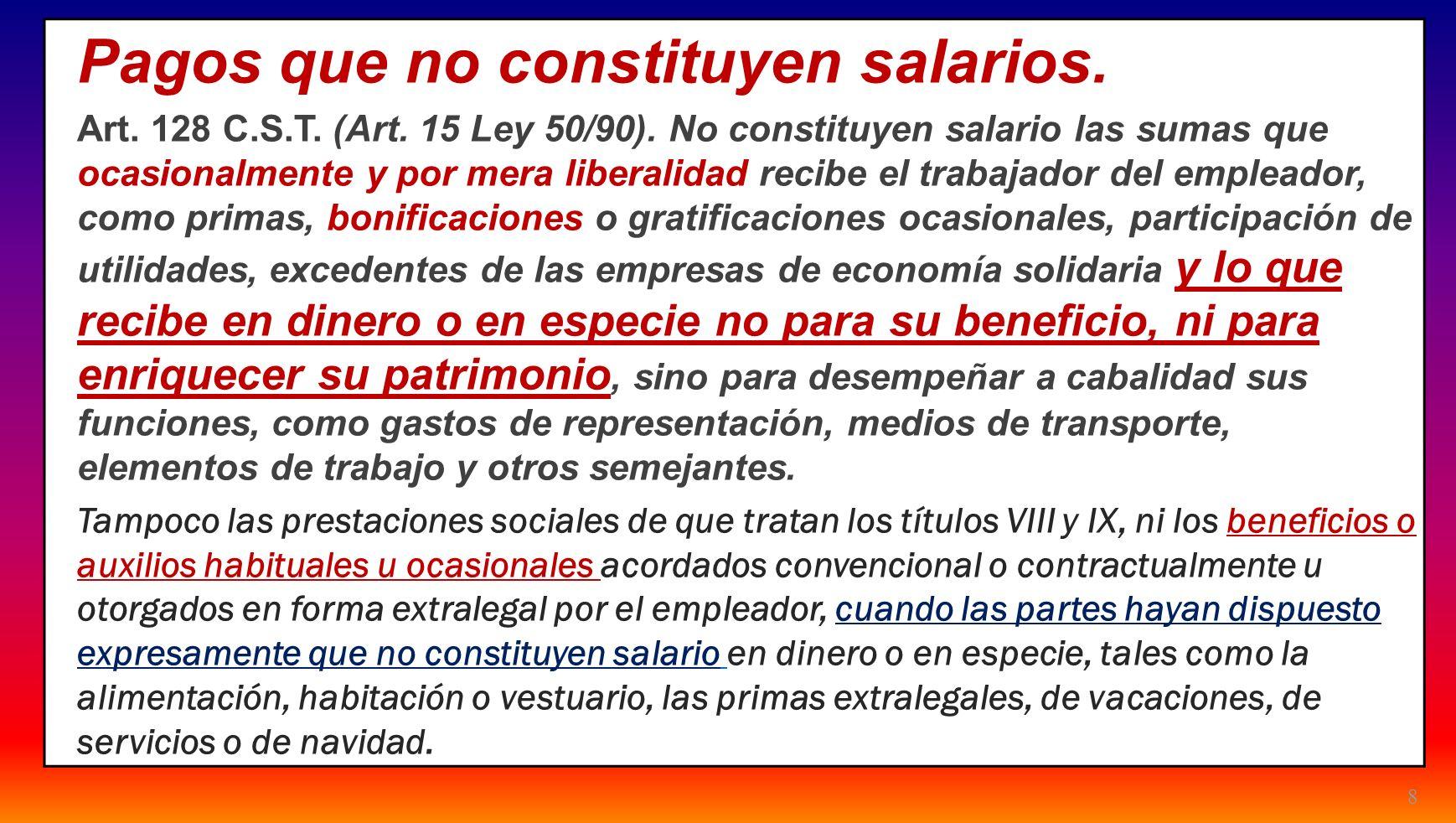 8 Pagos que no constituyen salarios. Art. 128 C.S.T. (Art. 15 Ley 50/90). No constituyen salario las sumas que ocasionalmente y por mera liberalidad r