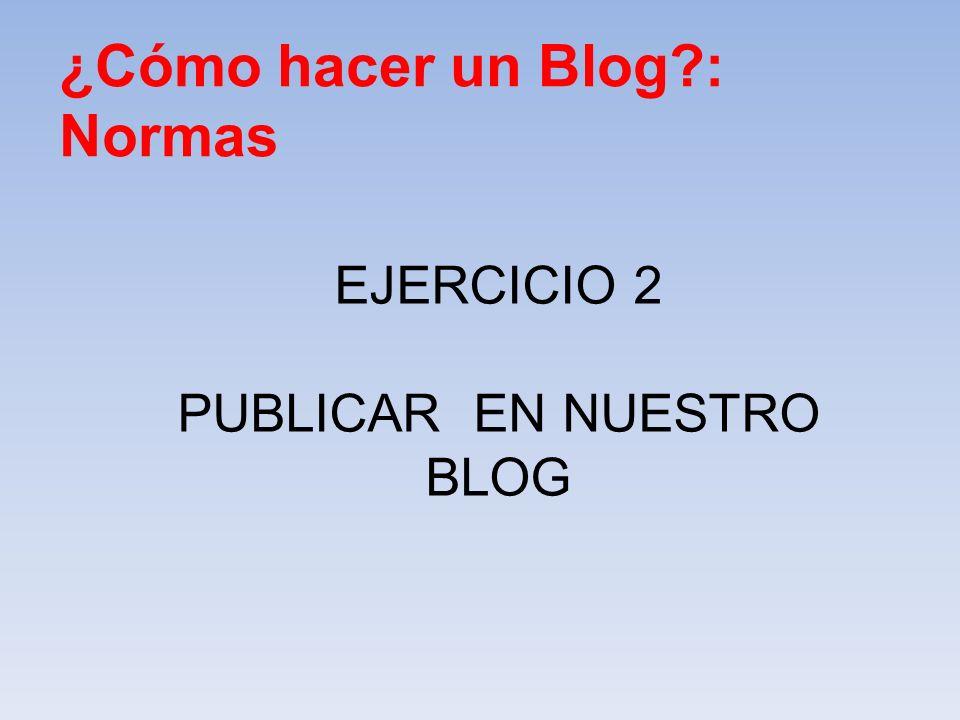 ¿Cómo hacer un Blog?: Normas EJERCICIO 2 PUBLICAR EN NUESTRO BLOG