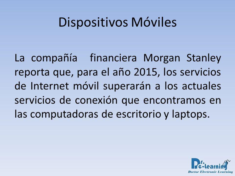 Dispositivos Móviles La compañía financiera Morgan Stanley reporta que, para el año 2015, los servicios de Internet móvil superarán a los actuales ser