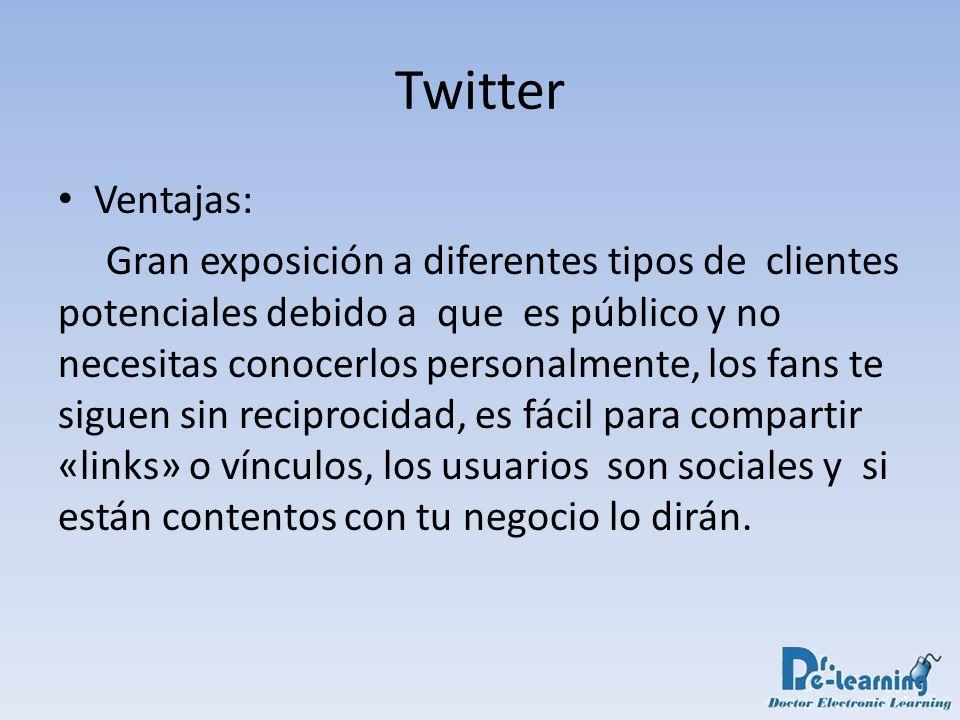Twitter Ventajas: Gran exposición a diferentes tipos de clientes potenciales debido a que es público y no necesitas conocerlos personalmente, los fans