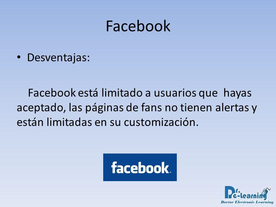 Desventajas: Facebook está limitado a usuarios que hayas aceptado, las páginas de fans no tienen alertas y están limitadas en su customización. Facebo