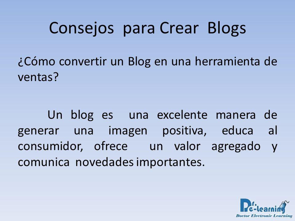 Consejos para Crear Blogs ¿Cómo convertir un Blog en una herramienta de ventas? Un blog es una excelente manera de generar una imagen positiva, educa