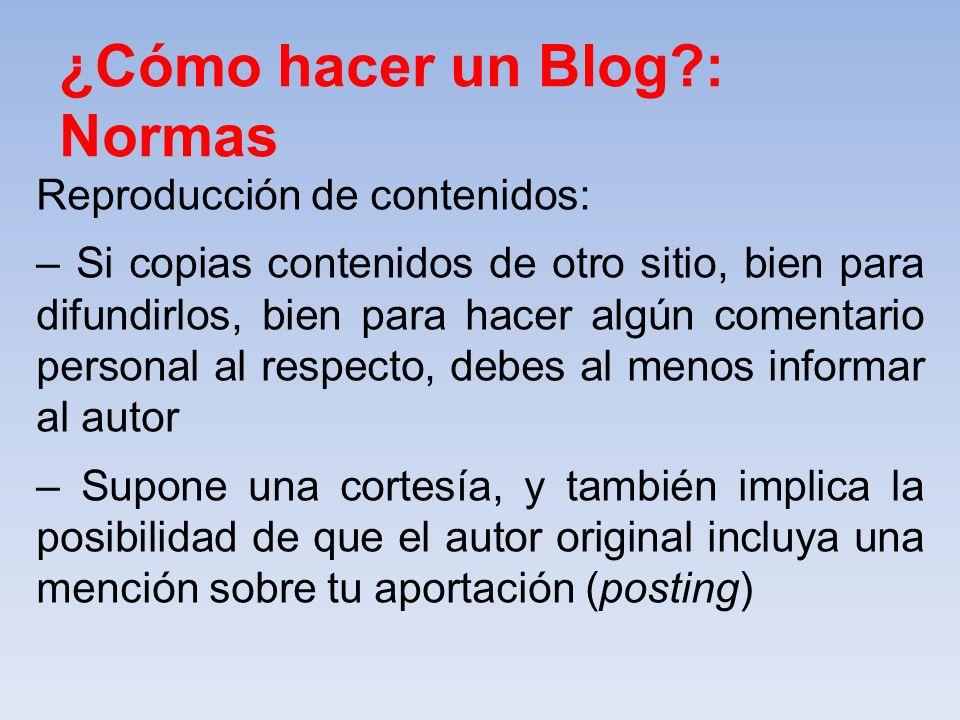 ¿Cómo hacer un Blog?: Normas Reproducción de contenidos: – Si copias contenidos de otro sitio, bien para difundirlos, bien para hacer algún comentario