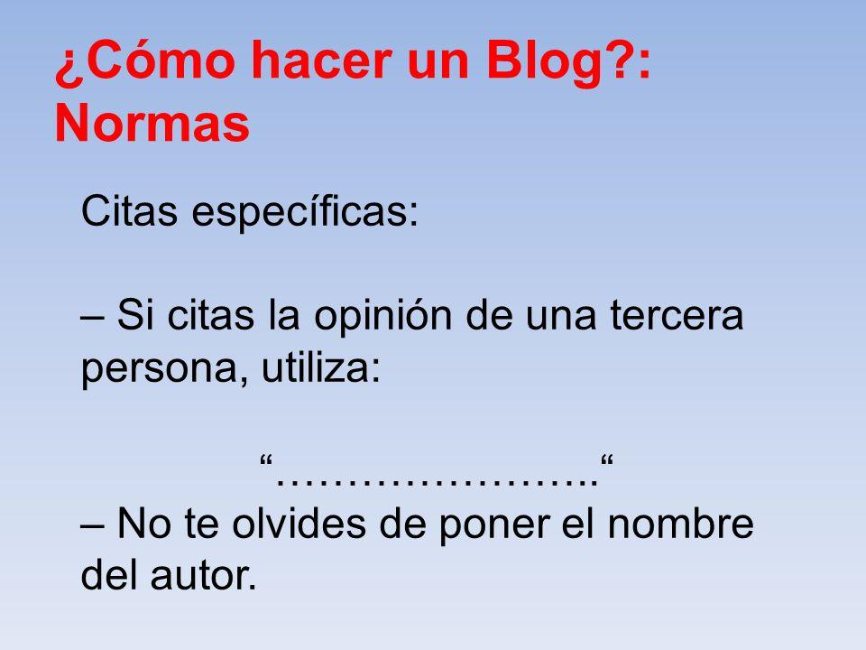 ¿Cómo hacer un Blog?: Normas Citas específicas: – Si citas la opinión de una tercera persona, utiliza: ………………….. – No te olvides de poner el nombre de