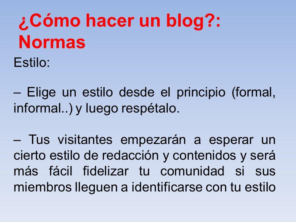 ¿Cómo hacer un blog?: Normas Estilo: – Elige un estilo desde el principio (formal, informal..) y luego respétalo. – Tus visitantes empezarán a esperar