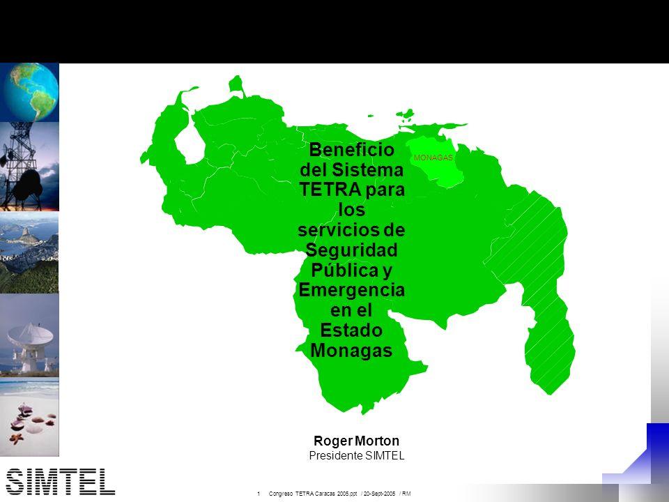 2 Congreso TETRA Caracas 2005.ppt / 20-Sept-2005 / RM MONAGAS Beneficio del Sistema TETRA para los servicios de Seguridad Pública y Emergencia en el Estado Monagas MONAGAS Roger Morton Presidente SIMTEL