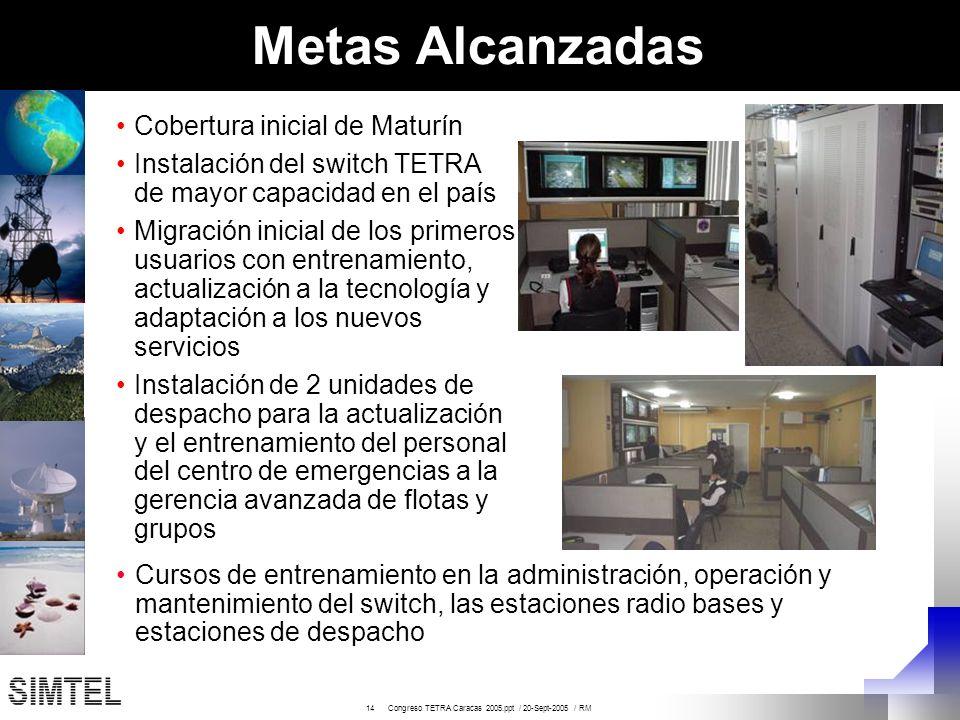 14 Congreso TETRA Caracas 2005.ppt / 20-Sept-2005 / RM Metas Alcanzadas Cobertura inicial de Maturín Instalación del switch TETRA de mayor capacidad e