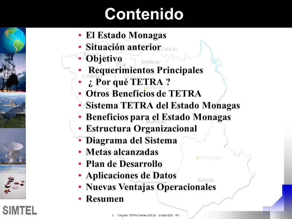 14 Congreso TETRA Caracas 2005.ppt / 20-Sept-2005 / RM Metas Alcanzadas Cobertura inicial de Maturín Instalación del switch TETRA de mayor capacidad en el país Migración inicial de los primeros usuarios con entrenamiento, actualización a la tecnología y adaptación a los nuevos servicios Instalación de 2 unidades de despacho para la actualización y el entrenamiento del personal del centro de emergencias a la gerencia avanzada de flotas y grupos Cursos de entrenamiento en la administración, operación y mantenimiento del switch, las estaciones radio bases y estaciones de despacho