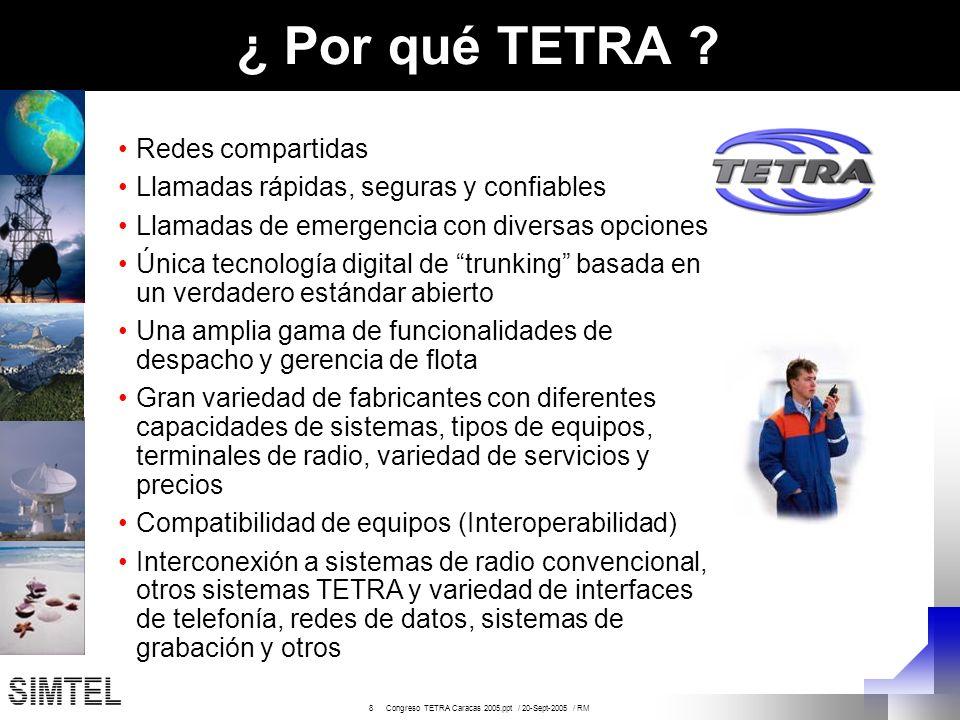 9 Congreso TETRA Caracas 2005.ppt / 20-Sept-2005 / RM Otros Beneficios de TETRA Beneficios de Voz: Claridad de voz Gerencia de grupos Llamadas telefónicas (full duplex) Llamadas expresas Radios livianos Servicios a lo largo y ancho de toda la red Beneficios de Datos: Sistemas de control y gerencia de flotas Localización GPS y triangulación Mensajes de estado, condición y texto Acceso a base de datos Manejo de riesgos Telemetría Navegación en Internet En otras palabras, los sistemas TETRA son la única tecnología de estándar abierto que ofrece los servicios necesarios para los organismos de seguridad publica, tanto para las necesidades actuales como las del futuro