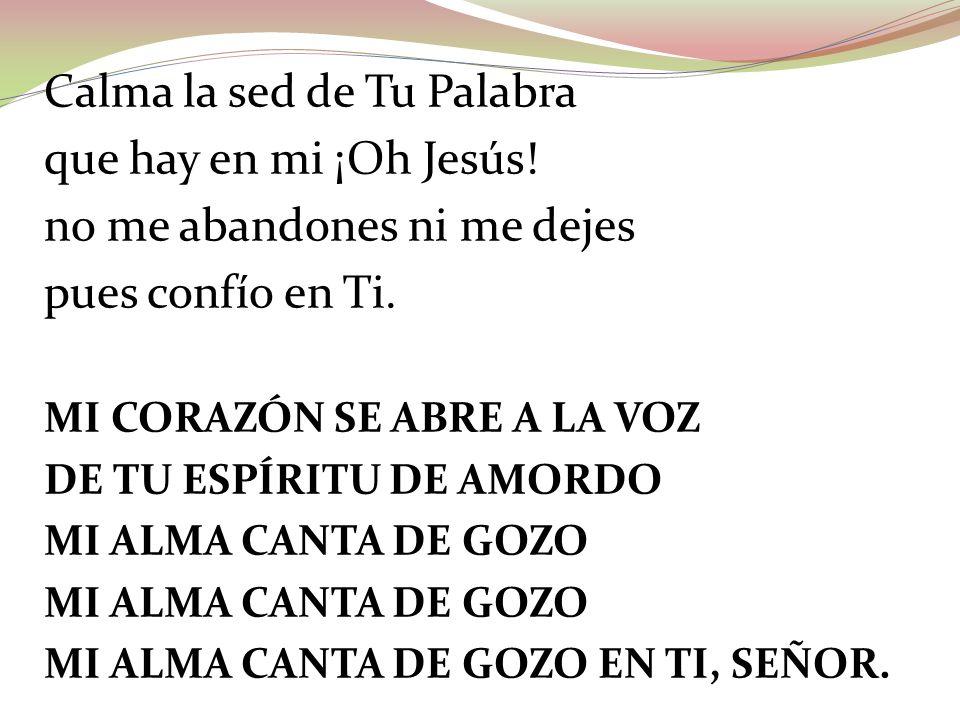 Calma la sed de Tu Palabra que hay en mi ¡Oh Jesús! no me abandones ni me dejes pues confío en Ti. MI CORAZÓN SE ABRE A LA VOZ DE TU ESPÍRITU DE AMORD