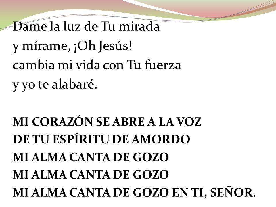 Dame la luz de Tu mirada y mírame, ¡Oh Jesús! cambia mi vida con Tu fuerza y yo te alabaré. MI CORAZÓN SE ABRE A LA VOZ DE TU ESPÍRITU DE AMORDO MI AL