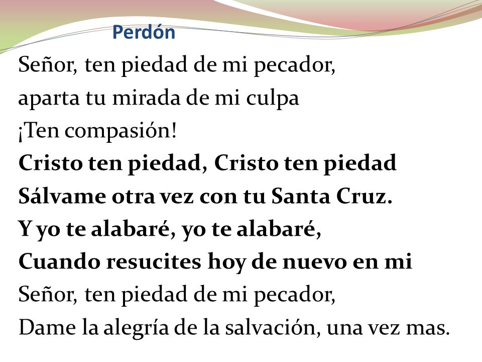 Perdón Señor, ten piedad de mi pecador, aparta tu mirada de mi culpa ¡Ten compasión! Cristo ten piedad, Cristo ten piedad Sálvame otra vez con tu Sant