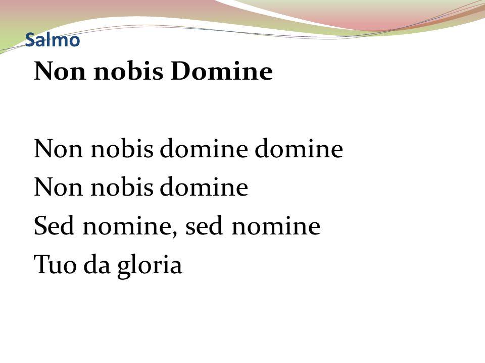 Salmo Non nobis Domine Non nobis domine domine Non nobis domine Sed nomine, sed nomine Tuo da gloria