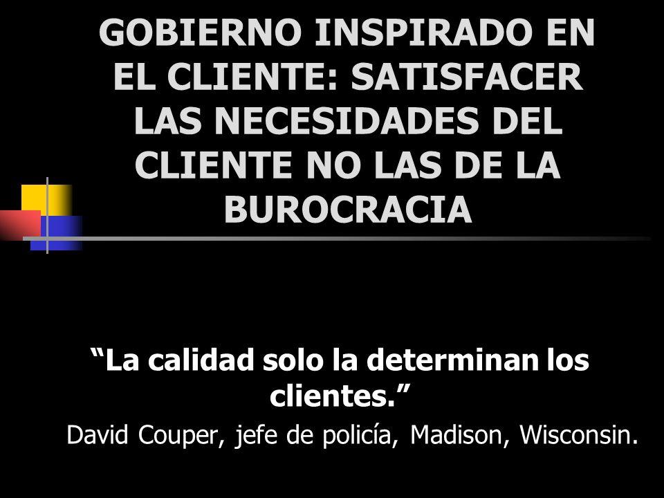 GOBIERNO INSPIRADO EN EL CLIENTE: SATISFACER LAS NECESIDADES DEL CLIENTE NO LAS DE LA BUROCRACIA La calidad solo la determinan los clientes. David Cou
