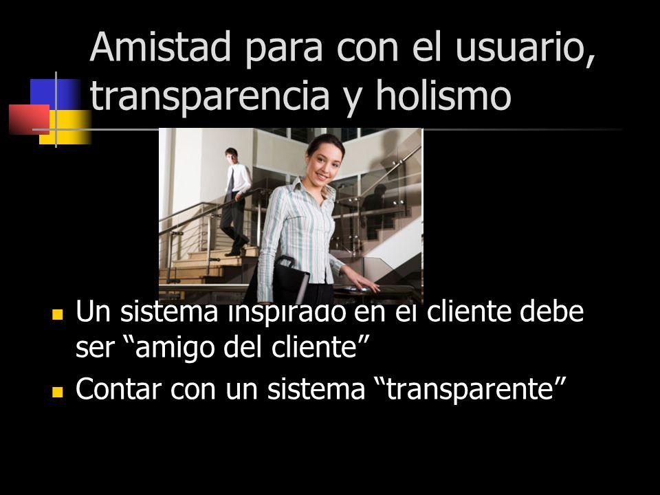 Amistad para con el usuario, transparencia y holismo Un sistema inspirado en el cliente debe ser amigo del cliente Contar con un sistema transparente
