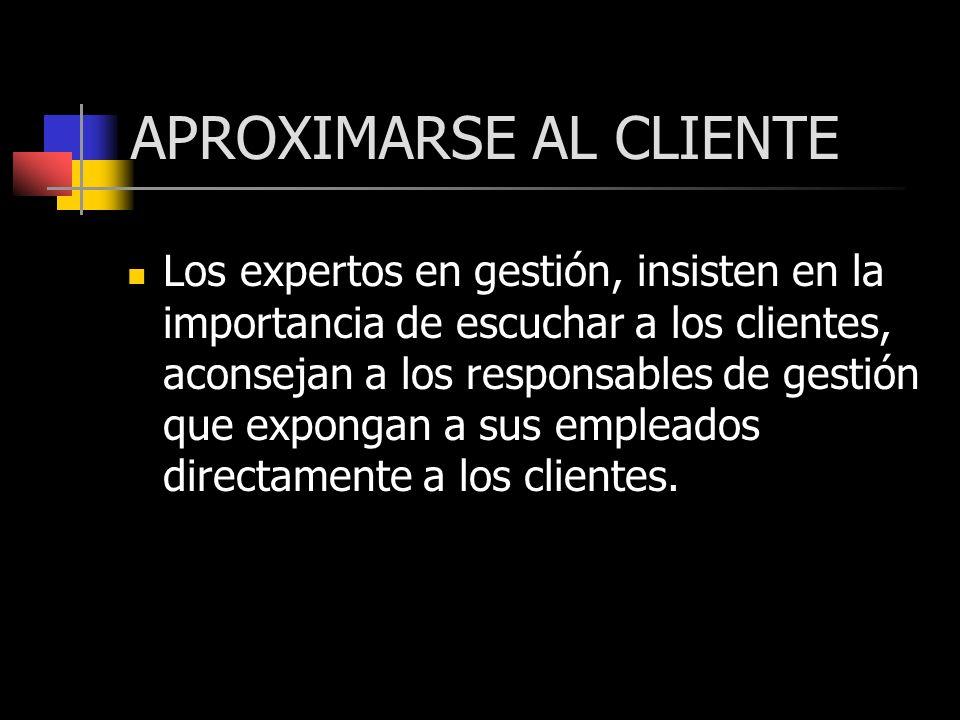 APROXIMARSE AL CLIENTE Los expertos en gestión, insisten en la importancia de escuchar a los clientes, aconsejan a los responsables de gestión que exp