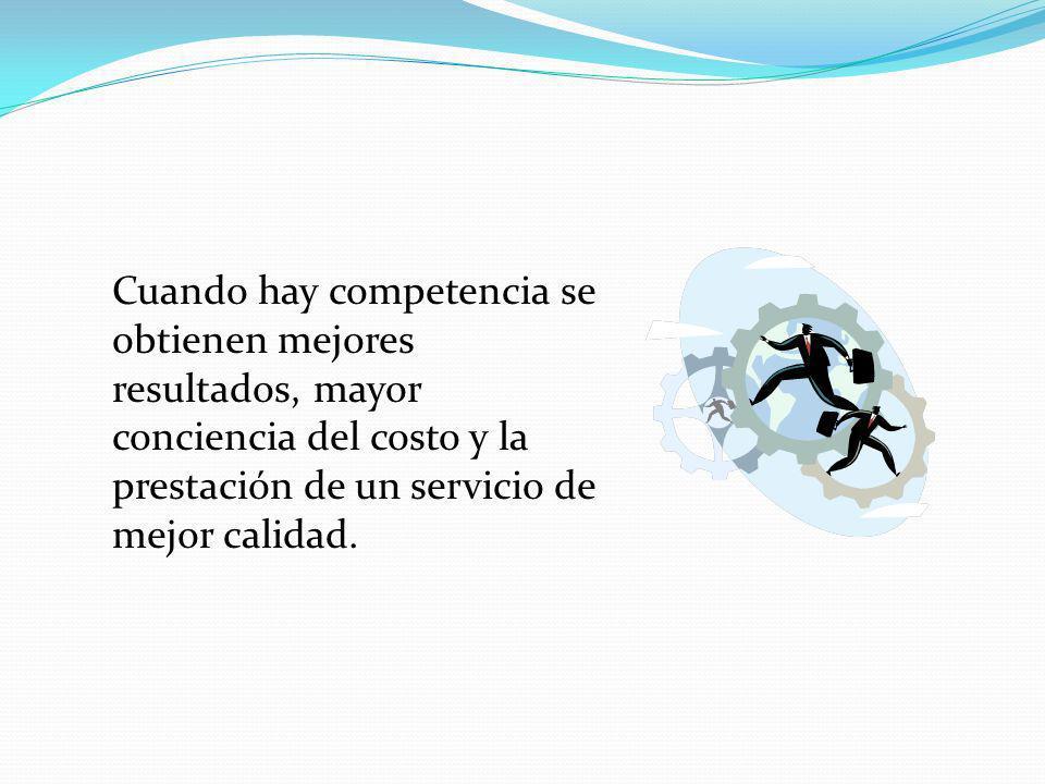 Cuando hay competencia se obtienen mejores resultados, mayor conciencia del costo y la prestación de un servicio de mejor calidad.