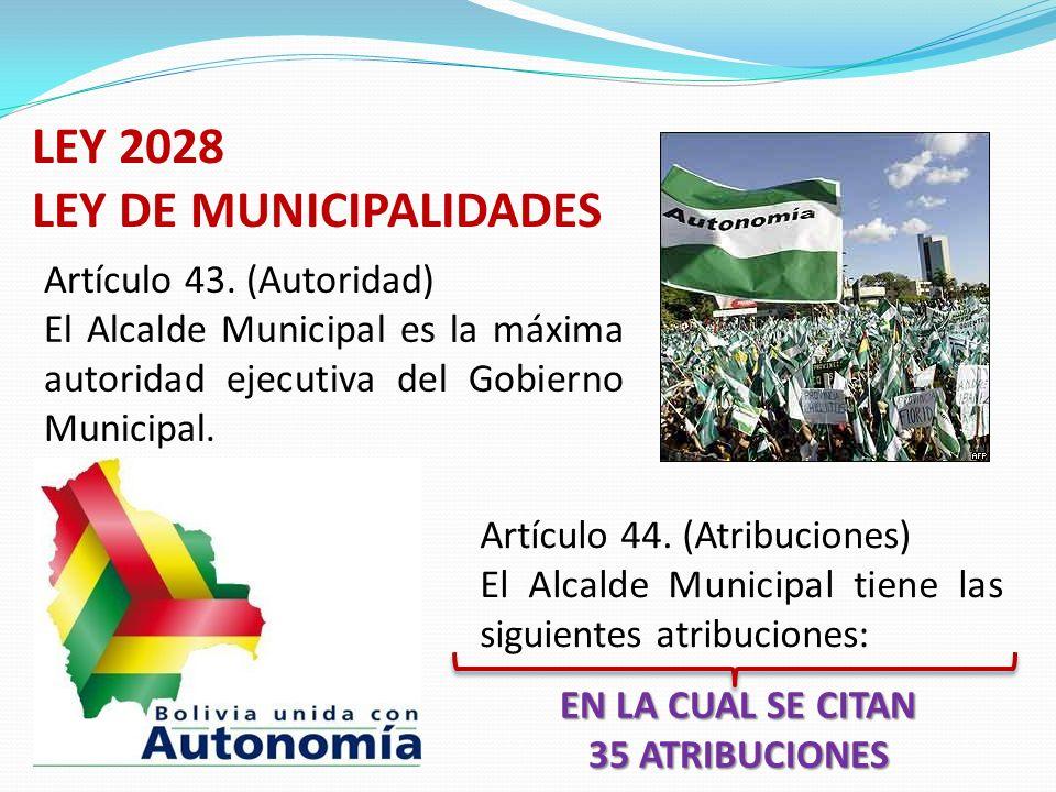 LEY 2028 LEY DE MUNICIPALIDADES Artículo 43. (Autoridad) El Alcalde Municipal es la máxima autoridad ejecutiva del Gobierno Municipal. Artículo 44. (A