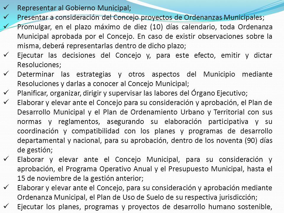 Representar al Gobierno Municipal; Presentar a consideración del Concejo proyectos de Ordenanzas Municipales; Promulgar, en el plazo máximo de diez (10) días calendario, toda Ordenanza Municipal aprobada por el Concejo.