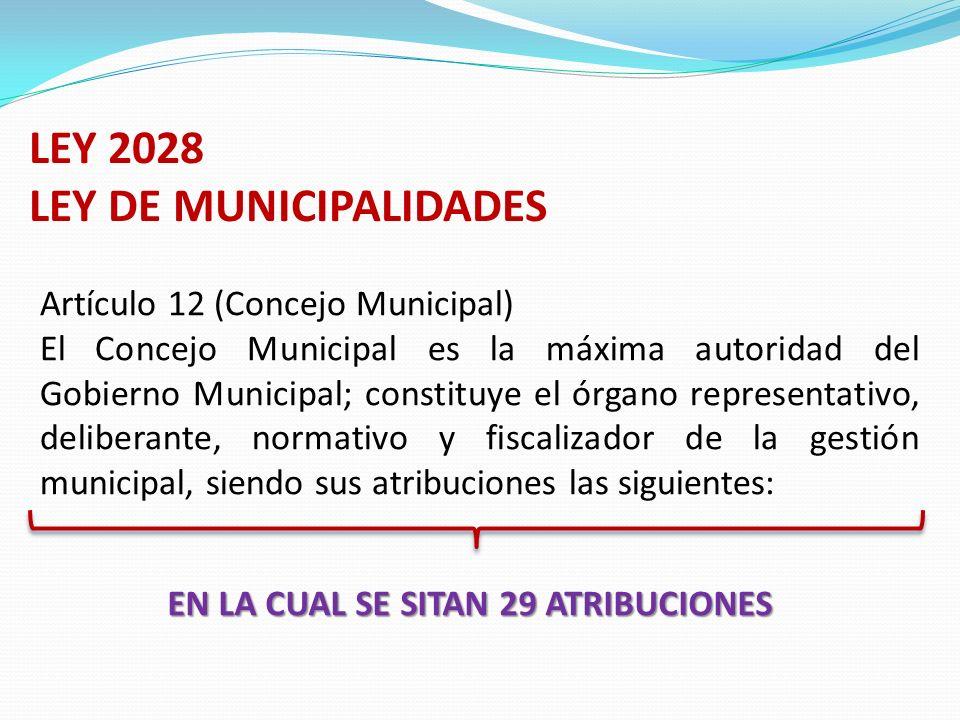 LEY 2028 LEY DE MUNICIPALIDADES Artículo 12 (Concejo Municipal) El Concejo Municipal es la máxima autoridad del Gobierno Municipal; constituye el órgano representativo, deliberante, normativo y fiscalizador de la gestión municipal, siendo sus atribuciones las siguientes: EN LA CUAL SE SITAN 29 ATRIBUCIONES