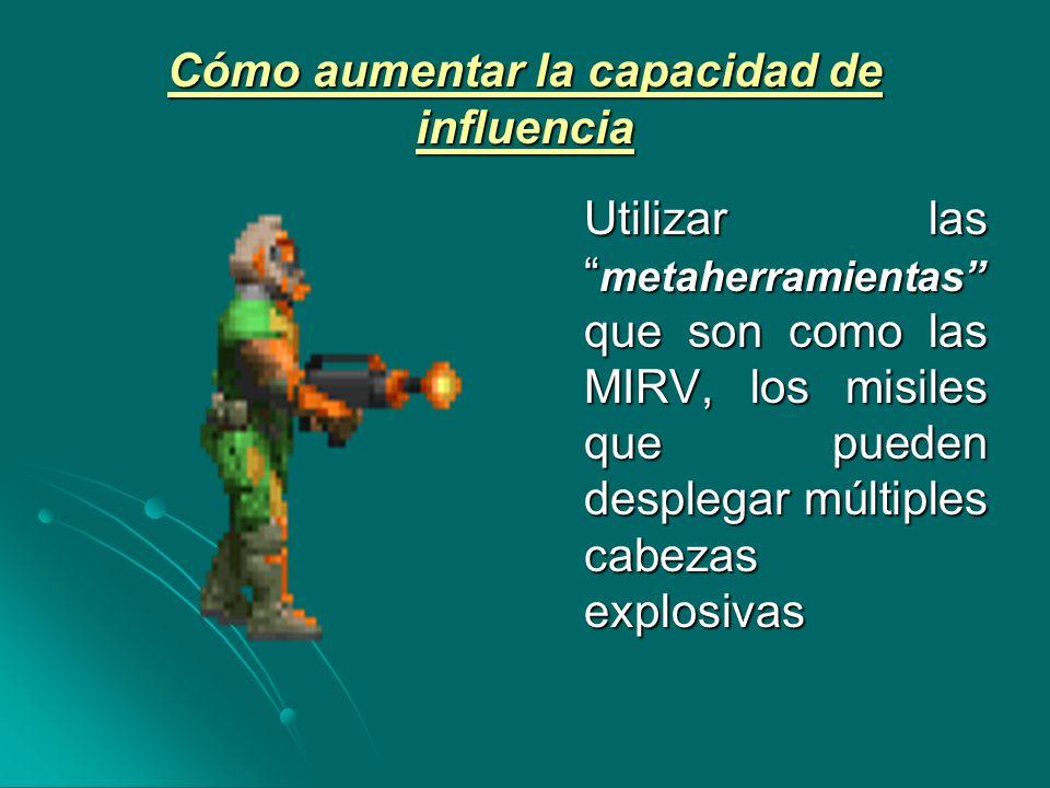 Cómo aumentar la capacidad de influencia Utilizar las metaherramientas que son como las MIRV, los misiles que pueden desplegar múltiples cabezas explosivas