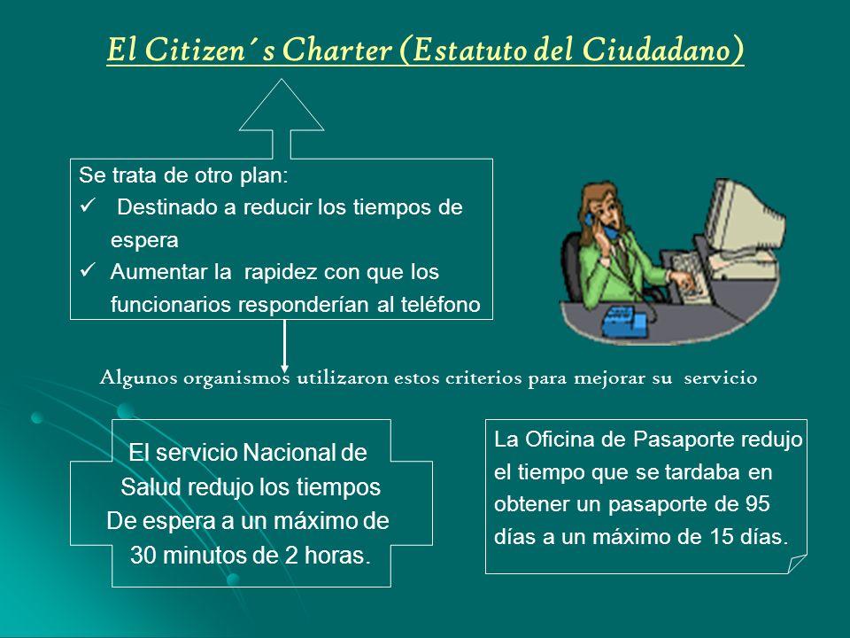 El Citizen´s Charter (Estatuto del Ciudadano) Se trata de otro plan: Destinado a reducir los tiempos de espera Aumentar la rapidez con que los funcionarios responderían al teléfono El servicio Nacional de Salud redujo los tiempos De espera a un máximo de 30 minutos de 2 horas.