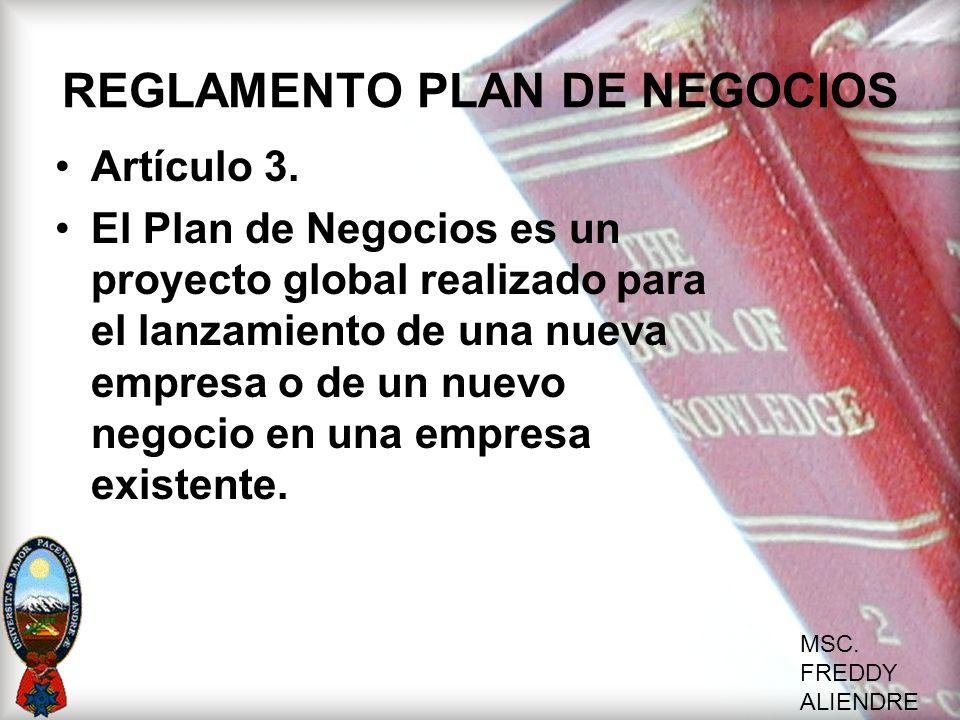 MSC. FREDDY ALIENDRE REGLAMENTO PLAN DE NEGOCIOS Artículo 3. El Plan de Negocios es un proyecto global realizado para el lanzamiento de una nueva empr
