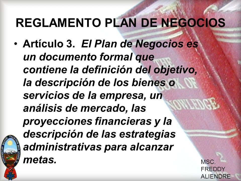 MSC. FREDDY ALIENDRE REGLAMENTO PLAN DE NEGOCIOS Artículo 3. El Plan de Negocios es un documento formal que contiene la definición del objetivo, la de