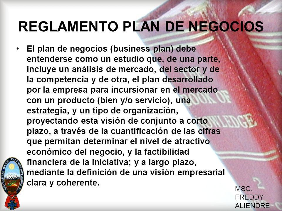 MSC. FREDDY ALIENDRE REGLAMENTO PLAN DE NEGOCIOS El plan de negocios (business plan) debe entenderse como un estudio que, de una parte, incluye un aná