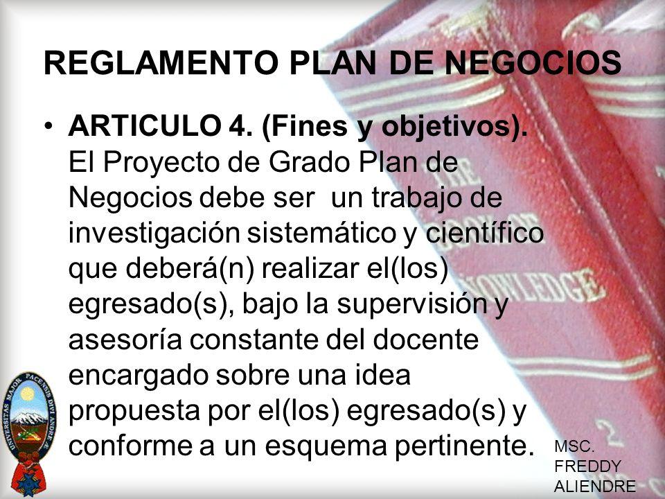MSC. FREDDY ALIENDRE REGLAMENTO PLAN DE NEGOCIOS ARTICULO 4. (Fines y objetivos). El Proyecto de Grado Plan de Negocios debe ser un trabajo de investi