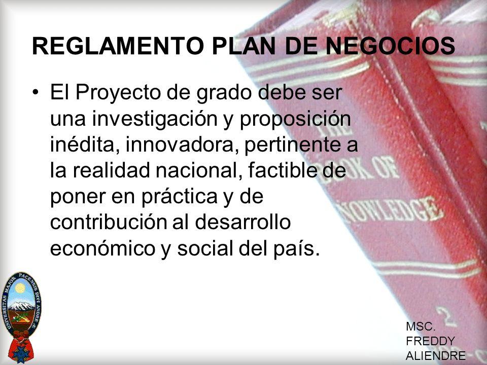 MSC. FREDDY ALIENDRE REGLAMENTO PLAN DE NEGOCIOS El Proyecto de grado debe ser una investigación y proposición inédita, innovadora, pertinente a la re