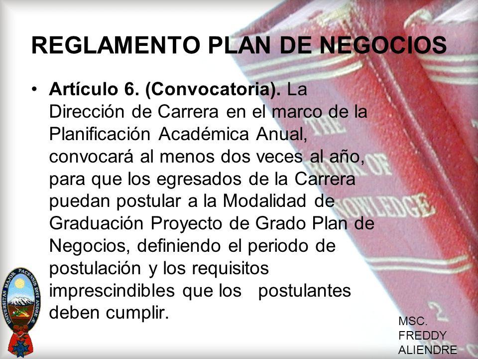 MSC. FREDDY ALIENDRE REGLAMENTO PLAN DE NEGOCIOS Artículo 6. (Convocatoria). La Dirección de Carrera en el marco de la Planificación Académica Anual,